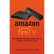 Amazon Fire TV: The Ultimate Step-by-Step Guide To Amazon Fire TV in 1 Hour