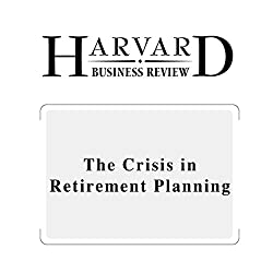 The Crisis in Retirement Planning (Harvard Business Review)