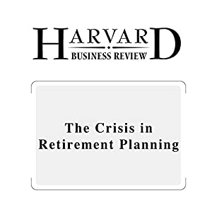 The Crisis in Retirement Planning (Harvard Business Review) Periodical