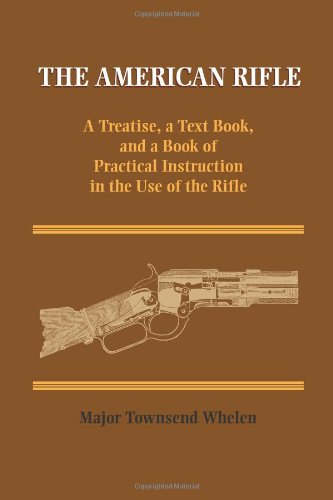 The American Rifle: A Treatise, a Text Book, and a Book of Practical Information in the Use of the Rifle