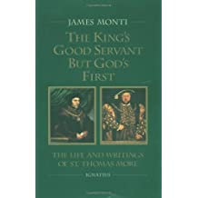 The King's Good Servant But God's First: The Life and Writings of Ssaint Thomas More
