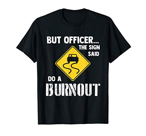 - But Officer the Sign Said Do a Burnout - Funny Car T-Shirt