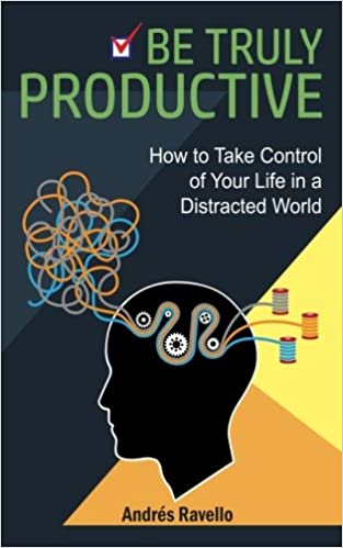 Be Truly Productive: How to Take Control of Your Life in a Distracted World