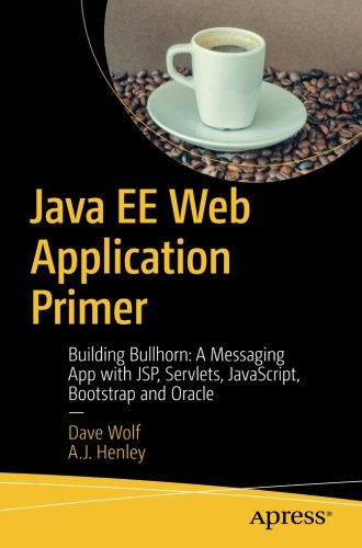 Java EE Web Application Primer: Building Bullhorn: A Messaging App with JSP, Servlets, JavaScript, Bootstrap and Oracle by Apress