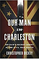 Christopher Dickey: Our Man in Charleston : Britain's Secret Agent in the Civil War South (Hardcover); 2015 Edition Hardcover