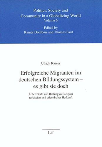 Erfolgreiche Migranten im deutschen Bildungssystem - es gibt sie doch: Lebensläufe von Bildungsaufsteigern türkischer und griechischer Herkunft ... Gesellschaft in einer globalisierten Welt)