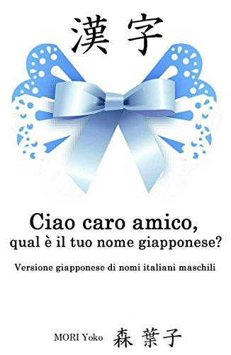 Ciao caro amico, qual è il tuo nome giapponese?(A~Z): Versione giapponese di nomi italiani maschili (Italian Edition)