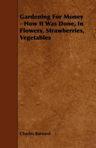 Gardening for Money - How It Was Done, in Flowers, Strawberries, Vegetables ebook