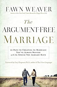 The Argument-Free Marriage: 28 Days to Creating the Marriage You've Always Wanted with the Spouse You Alre