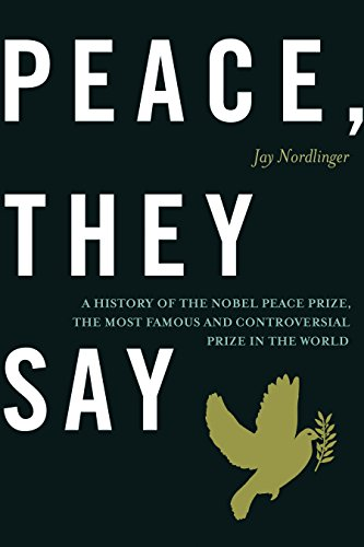 Image of Peace, They Say: A History of the Nobel Peace Prize, the Most Famous and Controversial Prize in the World