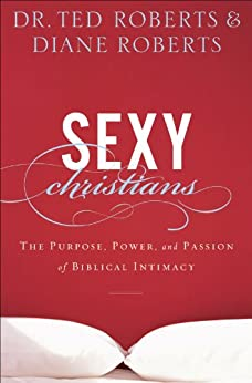 Sexy Christians: The Purpose, Power, and Passion of Biblical Intimacy by [Roberts, Dr. Ted, Roberts, Diane]