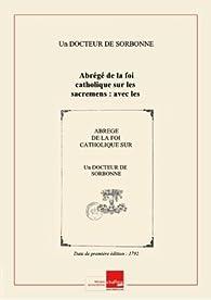 Télécharger Abrégé delafoi catholique surlessacremens: aveclesrègles deconduitepourles tems deschismeetquelques principes fondamentaux surl'autoritédel'Eglise/ parundocteurdeSorbonne [Edition de 1792] PDF Livre Un (17..-18..? ; catholique) Docteur de Sorbonne