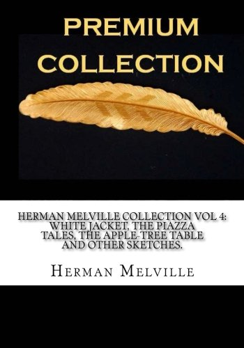 Piazza Apple - Herman Melville Collection Vol 4: White Jacket, The Piazza Tales, The Apple-Tree Table and Other Sketches.