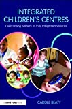 Integrated Children's Centres : Overcoming Barriers to Truly Integrated Services, Beaty, Carole, 0415479142