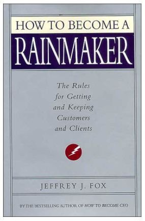 How to Become a Rainmaker: The Rules for Getting and Keeping Customers and Clients
