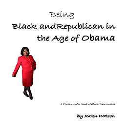 Being Black and Republican in the Age of Obama: A Psyhcographic Study of Black Conservatives by [Watson, Karen]