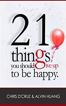 21 Things You Should Give Up To Be Happy by [Huang, Alvin, D'Cruz, Chris]