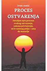 Proces ostvarenja: Detaljan opis procesa svakog ostvarenja, zakona privlacenja, od uma do materije (Serbian Edition)