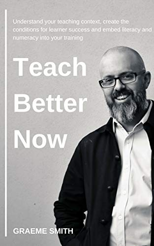 Teach Better Now: Understand your teaching context, create the conditions for learner success and embed literacy and numeracy into your training