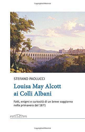 Louisa May Alcott ai Colli Albani. Fatti, enigmi e curiosità di un breve  soggiorno nella primavera del 1871: Amazon.it: Paolucci, Stefano: Libri