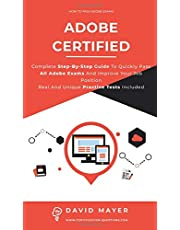 Adobe Certified: Complete Step By Step Guide To Quickly Pass All Adobe Exams And Improve Your Job Position Real And Unique Practice Test Included