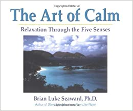 Book By Brian Luke Seaward Ph.D. - The Art of Calm: Relaxation Through the Five Senses (1999-10-16)