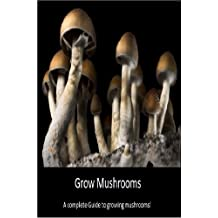 Grow Mushrooms: A complete guide to growing mushrooms!