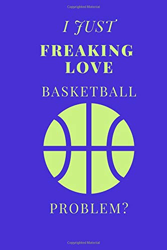 I Just Freaking Love Basketball Problem?: Sports Notebook / Journal (6''x9'')