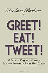 Greet! Eat! Tweet!: 52 Business Etiquette Postings To Avoid Pitfalls and Boost Your Career