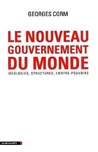Le nouveau gouvernement du monde : Idéologies, structures, contre-pouvoirs par Georges Corm