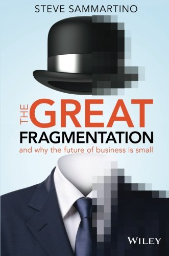 The Great Fragmentation: And Why the Future of Business is...