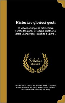 Book Historia E Gloriosi Gesti: Et Vittoriose Imprese Fatte Contra Turchi Dal Signor D. Giorgio Castriotto, Detto Scanderbeg. Prencipe D'Epirro .. (Italian Edition)