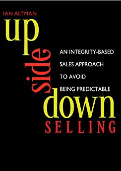 Upside Down Selling: An Integrity-based Sales Approach to Avoid Being Predictable by [Altman, Ian]