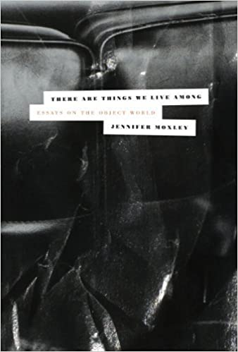 There Are Things We Live Among: Essays on the Object World by Moxley, Jennifer (2012)