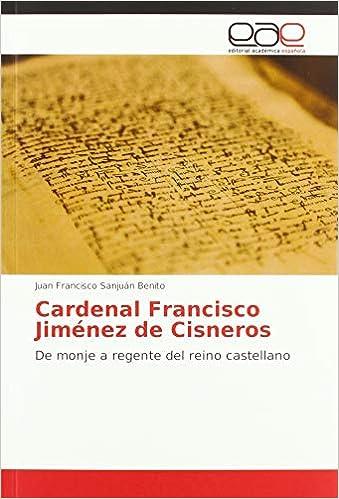 Cardenal Francisco Jiménez de Cisneros: De monje a regente del reino castellano: Amazon.es: Sanjuán Benito, Juan Francisco: Libros