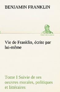 Vie de Franklin, écrite par lui-même - Tome I Suivie de ses oeuvres morales, politiques et littéraires par Benjamin Franklin