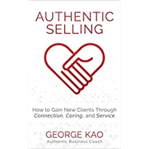 Authentic Selling: How To Gain New Clients Through Connection, Caring, and Service
