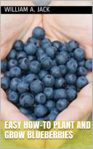 Easy How-to Plant and Grow Blueberries (Trees for Home and Garden Landscaping Book 5) by [Jack, William A.]