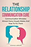 The Relationship Communication Cure: Communication Mistakes Almost Every Couple Makes And How To Fix Them