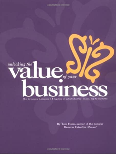 Amazon Com Business Valuation Manual Unlocking The Value Of Your Business How To Increase It Measure It And Negotiate An Actual Sale Price 9780875210162 Thomas W Horn Books