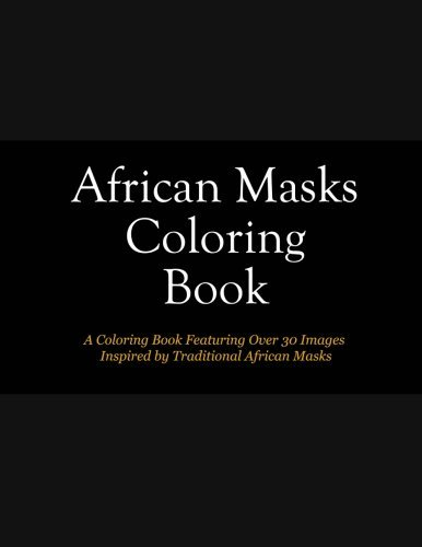 African Masks Coloring Book: A Coloring Book For Adults Featuring Over 30 African Masks and Cultural Information
