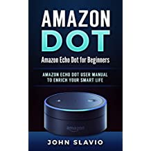 Amazon Dot: Amazon Echo Dot for Beginners: Amazon Echo Dot User Manual to enrich your Smart Life (User Guide for Amazon Echo Dot and Amazon Alexa Book 1)