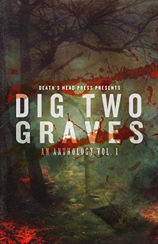 Dig Two Graves: An Anthology Vol. I by [Head Press, Death's, Ralston, Duncan, Morgan, Christine, Brown, Dani, Gunther, Thomas, Miller, C. Derick, Jennings, Kenzie, Jones, Lex H., Seebach, Sean, Essig, Robert]