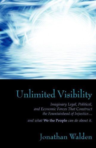 Read Online Unlimited Visibility: Imaginary Legal, Political, and Economic Forces that Construct the Fountainhead of Injustice . . . and what We the People can do about it. ebook