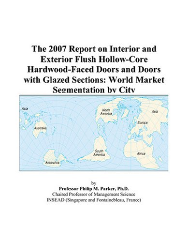(The 2007 Report on Interior and Exterior Flush Hollow-Core Hardwood-Faced Doors and Doors with Glazed Sections: World Market Segmentation by)