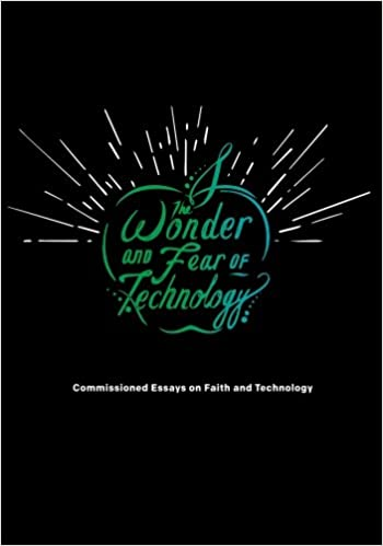 the wonder and fear of technology commissioned essays on faith  the wonder and fear of technology commissioned essays on faith and technology david h kim braxton boren zach terrell bill gorman derek c schuurman