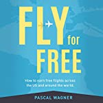 Fly for Free: How to Earn Free Flights Across the US and Around the World | Pascal Wagner