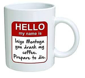 Funny Mug - My name is Inigo Montoya. You drank my coffee. Prepare to die . You - 11 OZ Coffee Mugs - Inspirational gifts and sarcasm - By A Mug To Keep TM