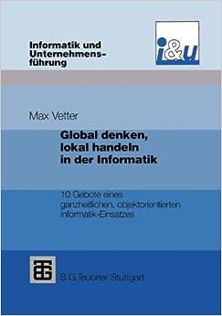 Global denken, lokal handeln in der Informatik: 10 Gebote eines ganzheitlichen, objektorientierten Informatik-Einsatzes (Informatik und Unternehmensführung)