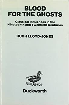 Blood for the Ghosts: Classical Influences in the Nineteenth and Twentieth Centuries by Hugh Lloyd-Jones (1984-09-20)